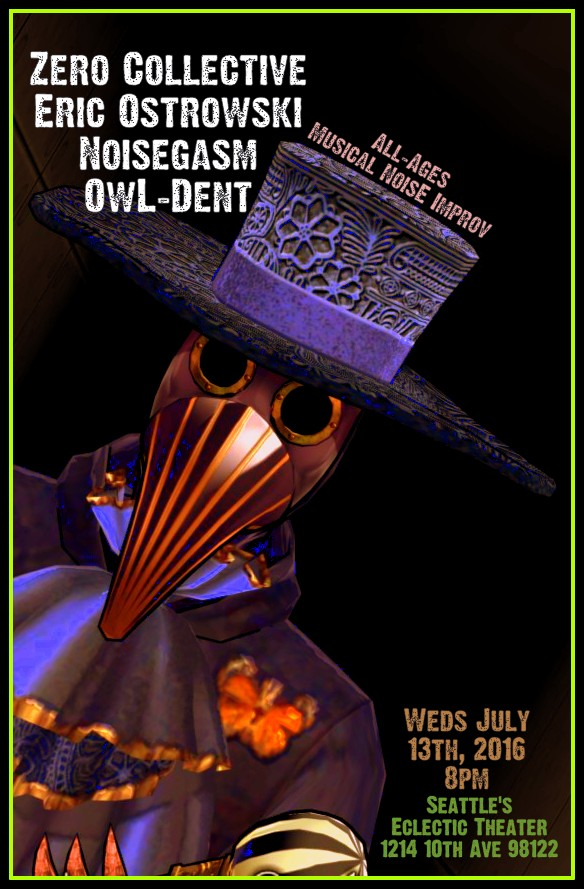Poster July 13 2016 Zero Collective Eric Ostrowski Noisegasm OwL_Dent Eclectic Theater Seattle
